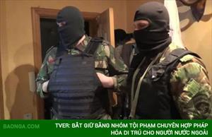 Tver: Bắt giữ băng nhóm tội phạm chuyên hợp pháp hóa di trú cho người nước ngoài
