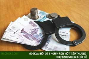 Moskva: Hối lộ 5 nghìn rúp, một tiểu thương chợ Sadovod bị khởi tố